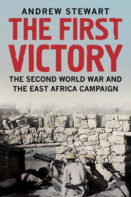 Book The First Victory: The Second World War And The East Africa Campaign by Andrew Stewart