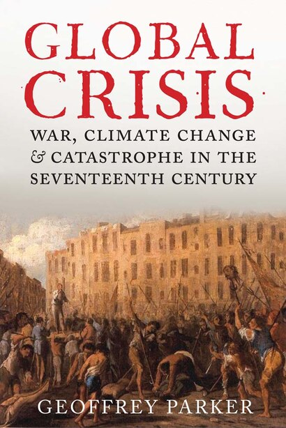 Global Crisis: War, Climate Change And Catastrophe In The Seventeenth Century by GEOFFREY PARKER