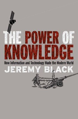 Book The Power Of Knowledge: How Information And Technology Made The Modern World by Jeremy Black