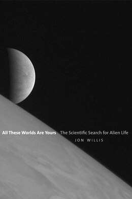 Book All These Worlds Are Yours: The Scientific Search For Alien Life by Jon Willis