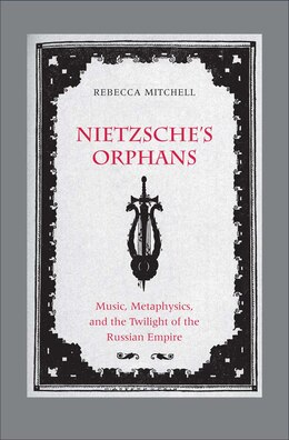 Book Nietzsche's Orphans: Music, Metaphysics, And The Twilight Of The Russian Empire by Rebecca Mitchell