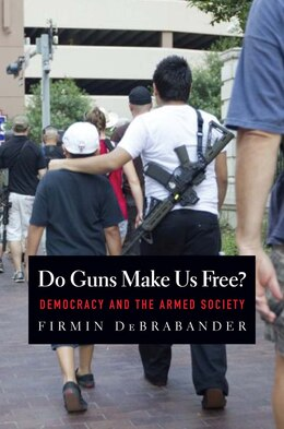 Book Do Guns Make Us Free?: Democracy And The Armed Society by Firmin DeBrabander