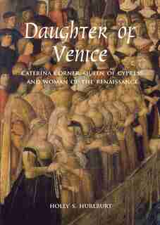 Daughter Of Venice: Caterina Corner, Queen Of Cyprus And Woman Of The Renaissance by Holly S. Hurlburt