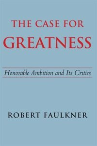 The Case For Greatness: Honorable Ambition And Its Critics by Robert Faulkner