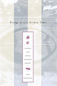 Bridge Across Broken Time: Chinese And Jewish Cultural Memory by Vera Schwarcz