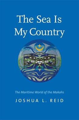 Book The Sea Is My Country: The Maritime World Of The Makahs by Joshua L. Reid