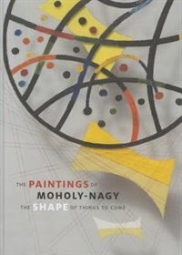 Book The Paintings Of Moholy-nagy: The Shape Of Things To Come by Joyce Tsai