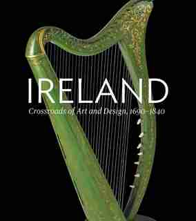 Ireland: Crossroads Of Art And Design, 1690-1840 by Christopher Monkhouse
