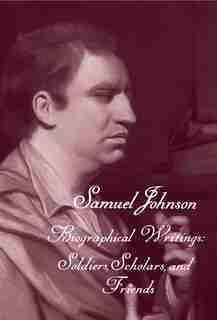The Works Of Samuel Johnson, Volume 19: Biographical Writings: Soldiers, Scholars, And Friends by Samuel Johnson