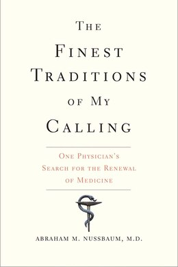 Book The Finest Traditions Of My Calling: One Physician?s Search For The Renewal Of Medicine by Abraham M. Nussbaum