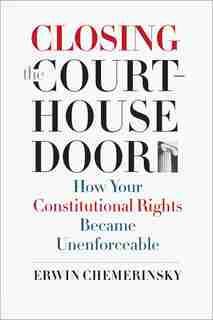 Closing The Courthouse Door: How Your Constitutional Rights Became Unenforceable by Erwin Chemerinsky