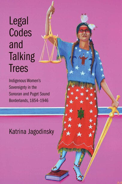 Legal Codes And Talking Trees: Indigenous Women's Sovereignty In The Sonoran And Puget Sound Borderlands, 1854-1946 by Katrina Jagodinsky