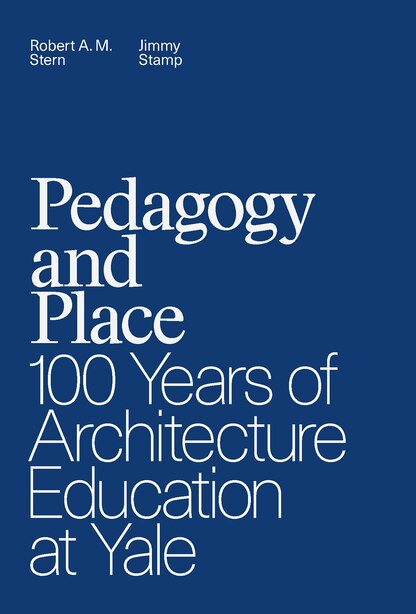 Pedagogy And Place: 100 Years Of Architecture Education At Yale by Robert A. M. Stern