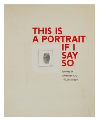 This Is A Portrait If I Say So: Identity In American Art, 1912 To Today