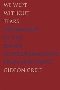 We Wept Without Tears: Testimonies Of The Jewish Sonderkommando From Auschwitz by Gideon Greif