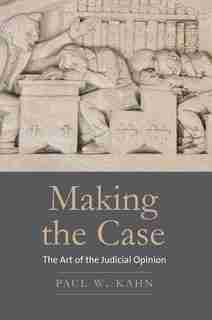 Making The Case: The Art Of The Judicial Opinion by Paul W. Kahn