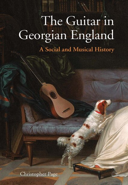 The Guitar In Georgian England: A Social And Musical History by Christopher Page