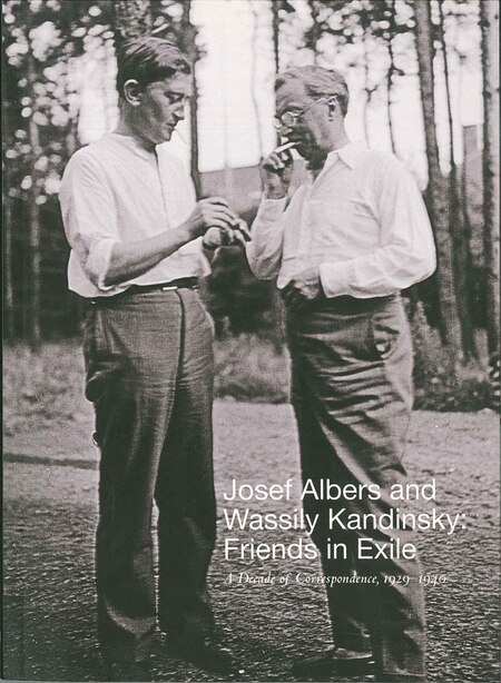 Josef Albers And Wassily Kandinsky: Friends In Exile: A Decade Of Correspondence, 1929-1940 by Jessica Boissel