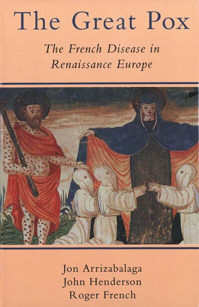 The Great Pox: The French Disease In Renaissance Europe by Jon Arrizabalaga