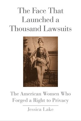 Book The Face That Launched A Thousand Lawsuits: The American Women Who Forged A Right To Privacy by Jessica Lake