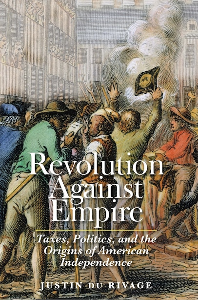 Revolution Against Empire: Taxes, Politics, And The Origins Of American Independence by Justin Du Rivage