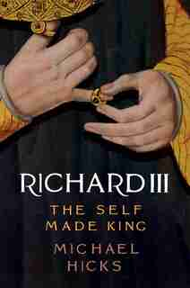 Richard Iii: The Self-made King by Michael Hicks