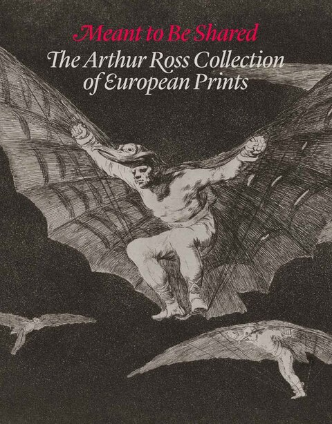 Meant To Be Shared: The Arthur Ross Collection Of European Prints by Suzanne Boorsch