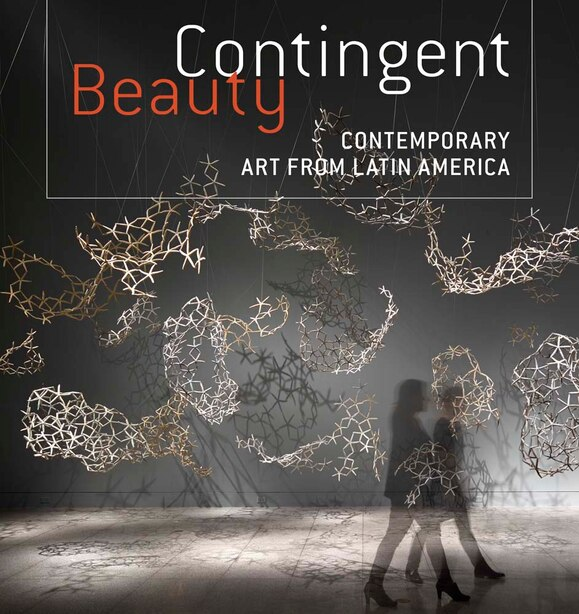 Contingent Beauty: Contemporary Art From Latin America by Mari Carmen Ramírez