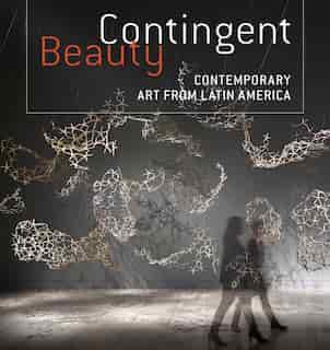 Contingent Beauty: Contemporary Art From Latin America by Mari Carmen Ramírez