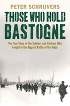 Those Who Hold Bastogne: The True Story Of The Soldiers And Civilians Who Fought In The Biggest…