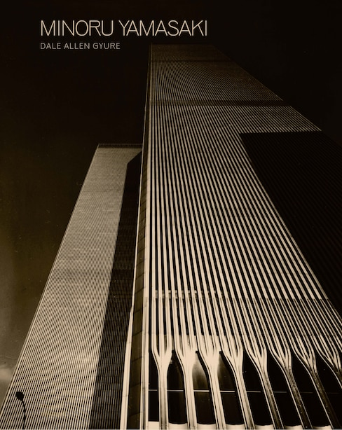 Minoru Yamasaki: Humanist Architecture For A Modernist World by Dale Allen Gyure