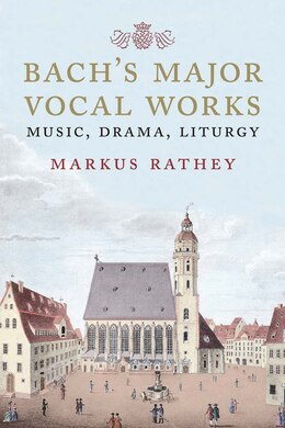 Book Bach's Major Vocal Works: Music, Drama, Liturgy by Markus Rathey