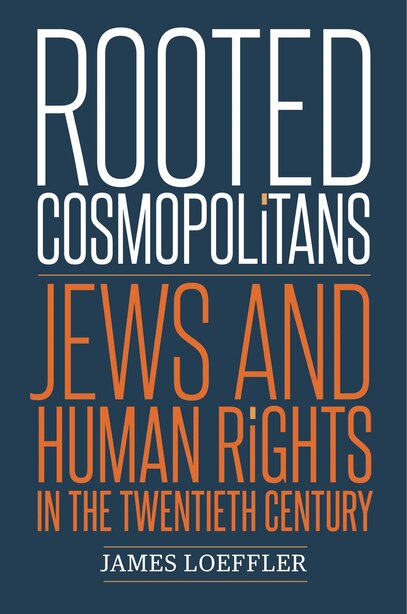 Rooted Cosmopolitans: Jews And Human Rights In The Twentieth Century by James Loeffler