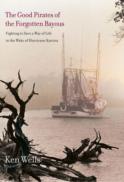The Good Pirates Of The Forgotten Bayous: Fighting To Save A Way Of Life In The Wake Of Hurricane Katrina by Ken Wells