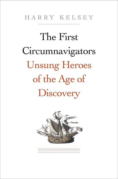 The First Circumnavigators: Unsung Heroes Of The Age Of Discovery by Harry Kelsey