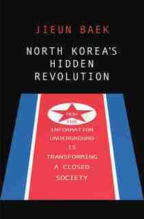 North Korea's Hidden Revolution: How The Information Underground Is Transforming A Closed Society by Jieun Baek
