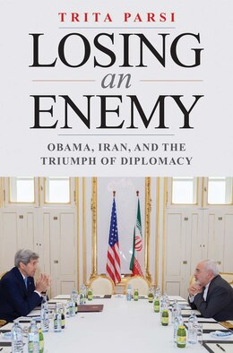 Book Losing An Enemy: Obama, Iran, And The Triumph Of Diplomacy by Trita Parsi