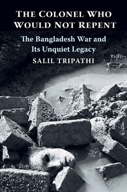 Book The Colonel Who Would Not Repent: The Bangladesh War And Its Unquiet Legacy by Salil Tripathi