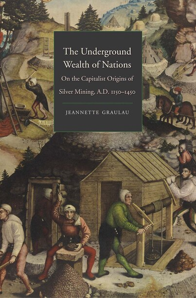 The Underground Wealth Of Nations: On The Capitalist Origins Of Silver Mining, A.d. 1150-1450 by Jeannette Graulau
