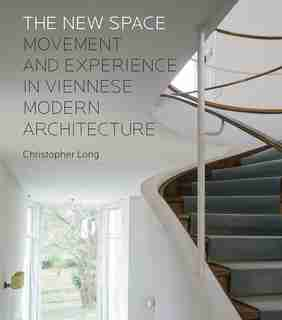 The New Space: Movement And Experience In Viennese Modern Architecture by Christopher Long