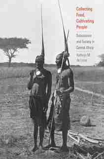 Collecting Food, Cultivating People: Subsistence And Society In Central Africa by Kathryn M. De Luna