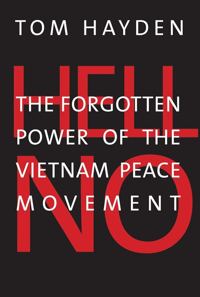 Hell No: The Forgotten Power Of The Vietnam Peace Movement by Tom Hayden