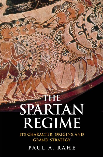 The Spartan Regime: Its Character, Origins, And Grand Strategy by Paul Anthony Rahe