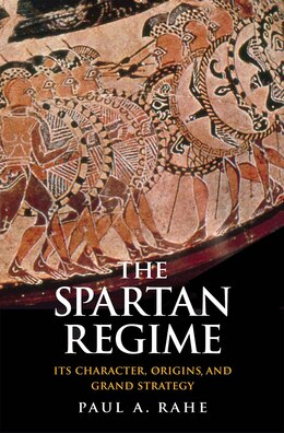 Book The Spartan Regime: Its Character, Origins, And Grand Strategy by Paul Anthony Rahe
