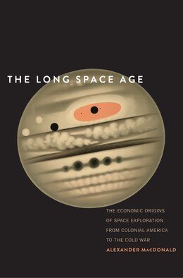 Book The Long Space Age: The Economic Origins Of Space Exploration From Colonial America To The Cold War by Alexander MacDonald