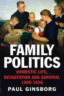 Family Politics: Domestic Life, Devastation And Survival, 1900-1950 by Paul Ginsborg
