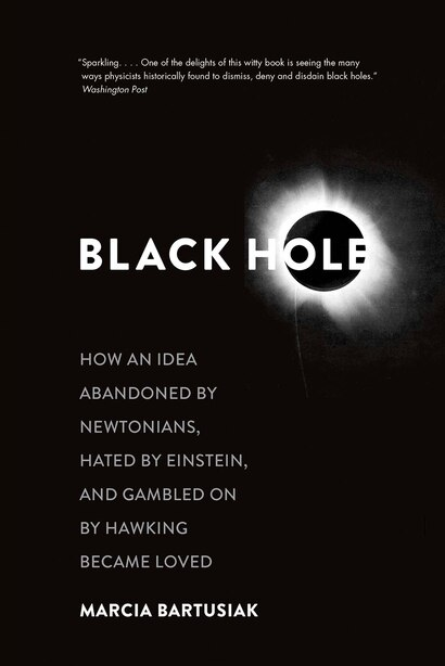 Black Hole: How An Idea Abandoned By Newtonians, Hated By Einstein, And Gambled On By Hawking Became Loved by Marcia Bartusiak