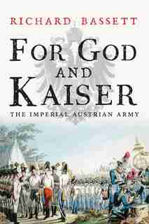 For God And Kaiser: The Imperial Austrian Army, 1619-1918 by Richard Bassett