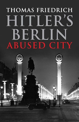 Book Hitler's Berlin: Abused City by Thomas Friedrich