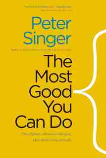 The Most Good You Can Do: How Effective Altruism Is Changing Ideas About Living Ethically by Peter Singer